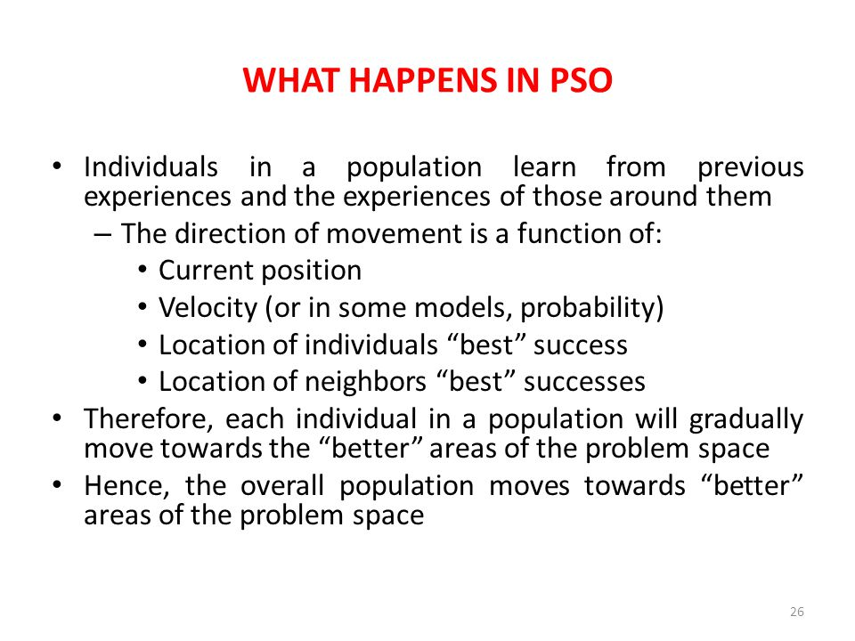 WHAT HAPPENS IN PSO Individuals in a population learn from previous experiences and the experiences of those around them.