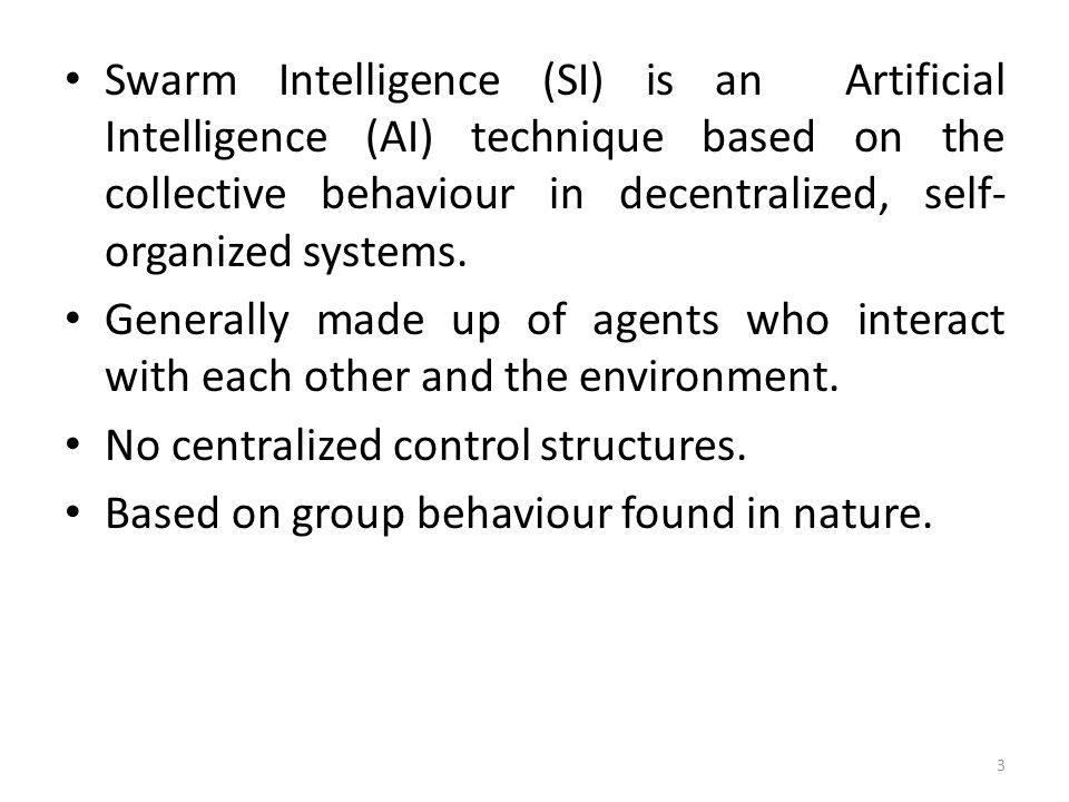 Swarm Intelligence (SI) is an Artificial Intelligence (AI) technique based on the collective behaviour in decentralized, self-organized systems.