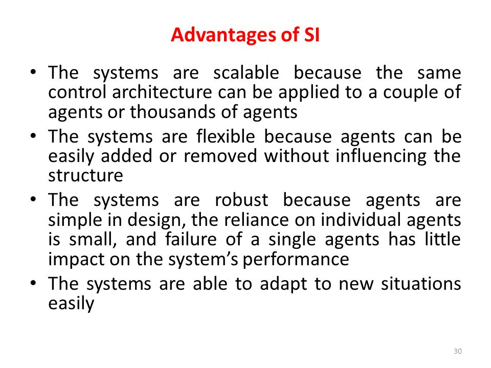 Advantages of SI The systems are scalable because the same control architecture can be applied to a couple of agents or thousands of agents.