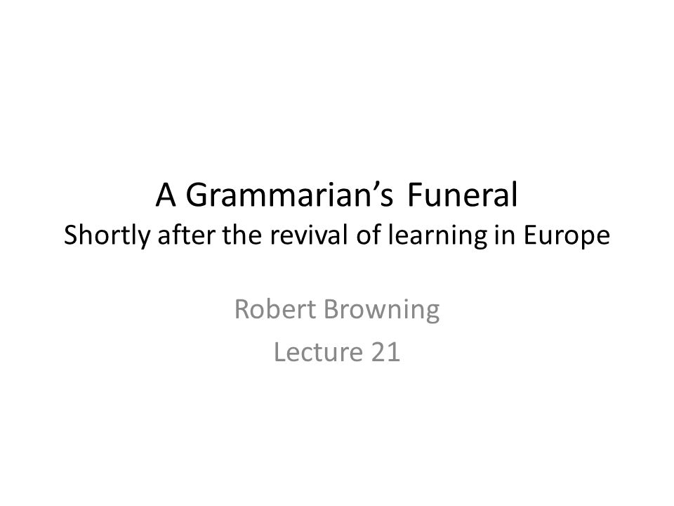 A Grammarian's Funeral Shortly after the revival of learning in Europe