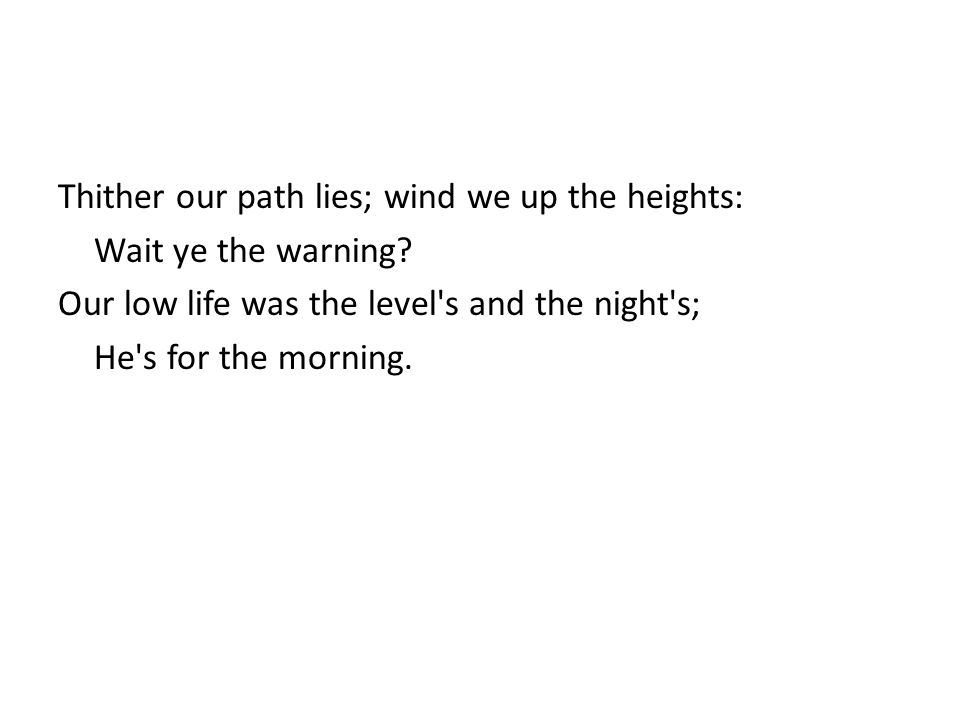 Thither our path lies; wind we up the heights: Wait ye the warning