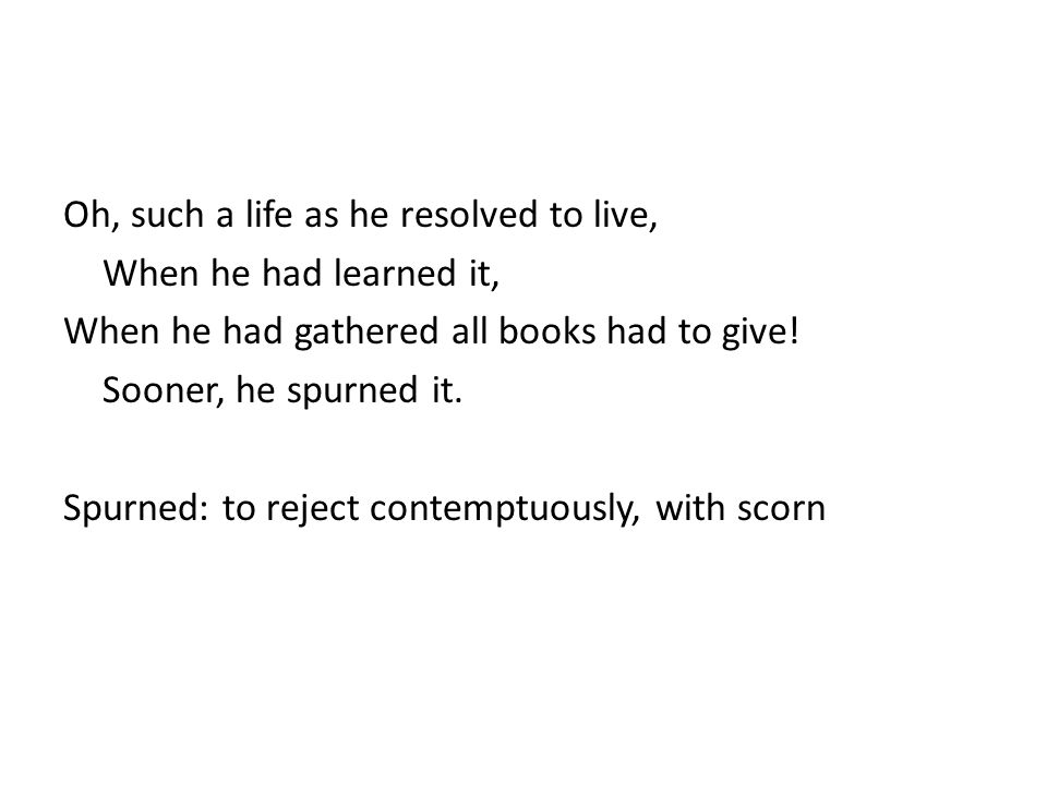 Oh, such a life as he resolved to live, When he had learned it, When he had gathered all books had to give.