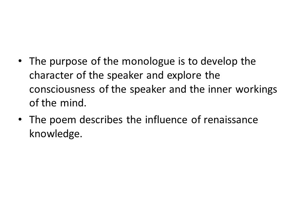 The purpose of the monologue is to develop the character of the speaker and explore the consciousness of the speaker and the inner workings of the mind.
