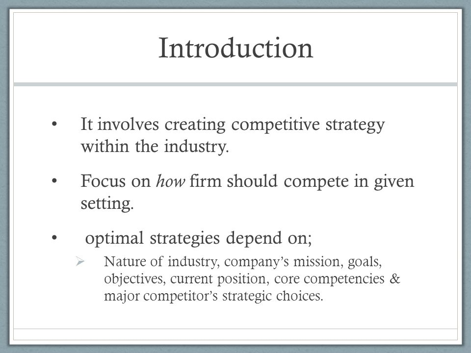 Introduction It involves creating competitive strategy within the industry. Focus on how firm should compete in given setting.