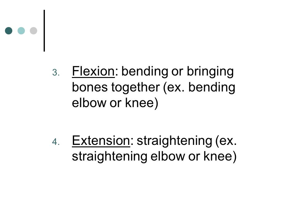 Flexion: bending or bringing bones together (ex. bending elbow or knee)