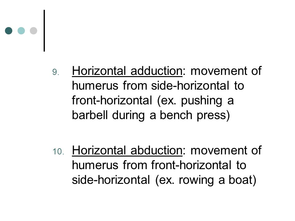 Horizontal adduction: movement of humerus from side-horizontal to front-horizontal (ex. pushing a barbell during a bench press)