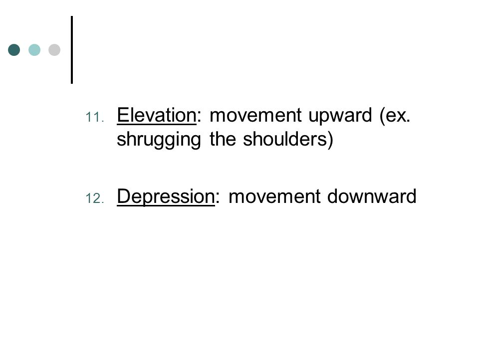 Elevation: movement upward (ex. shrugging the shoulders)