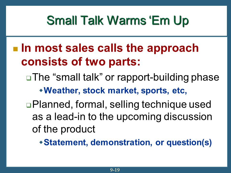 Small Talk Warms 'Em Up In most sales calls the approach consists of two parts: The small talk or rapport-building phase.