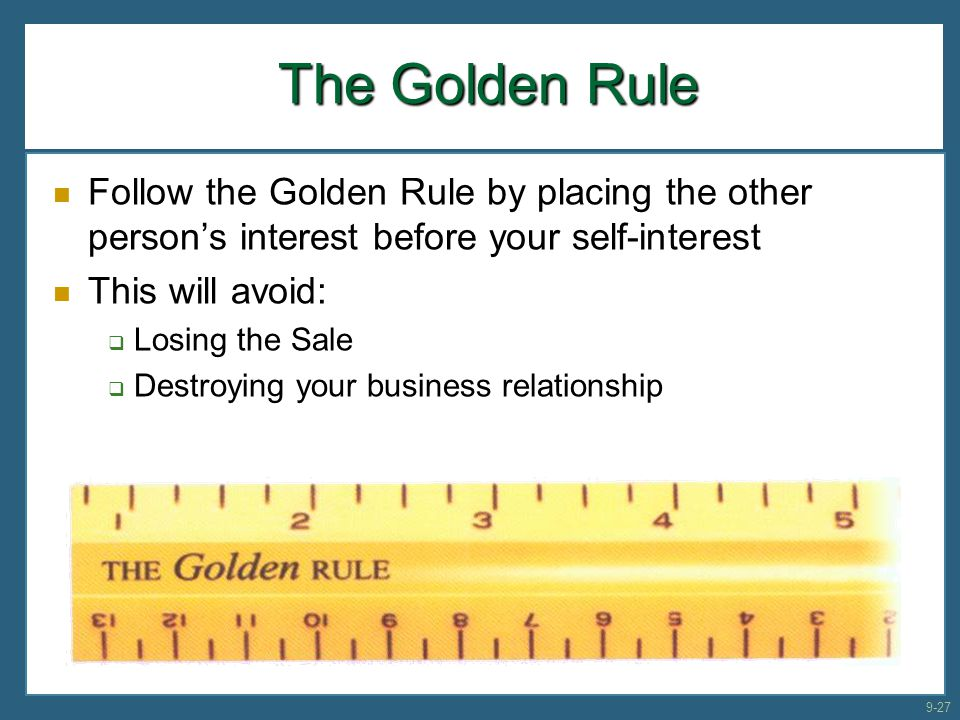 The Golden Rule Follow the Golden Rule by placing the other person's interest before your self-interest.