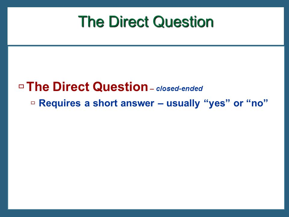 The Direct Question The Direct Question – closed-ended