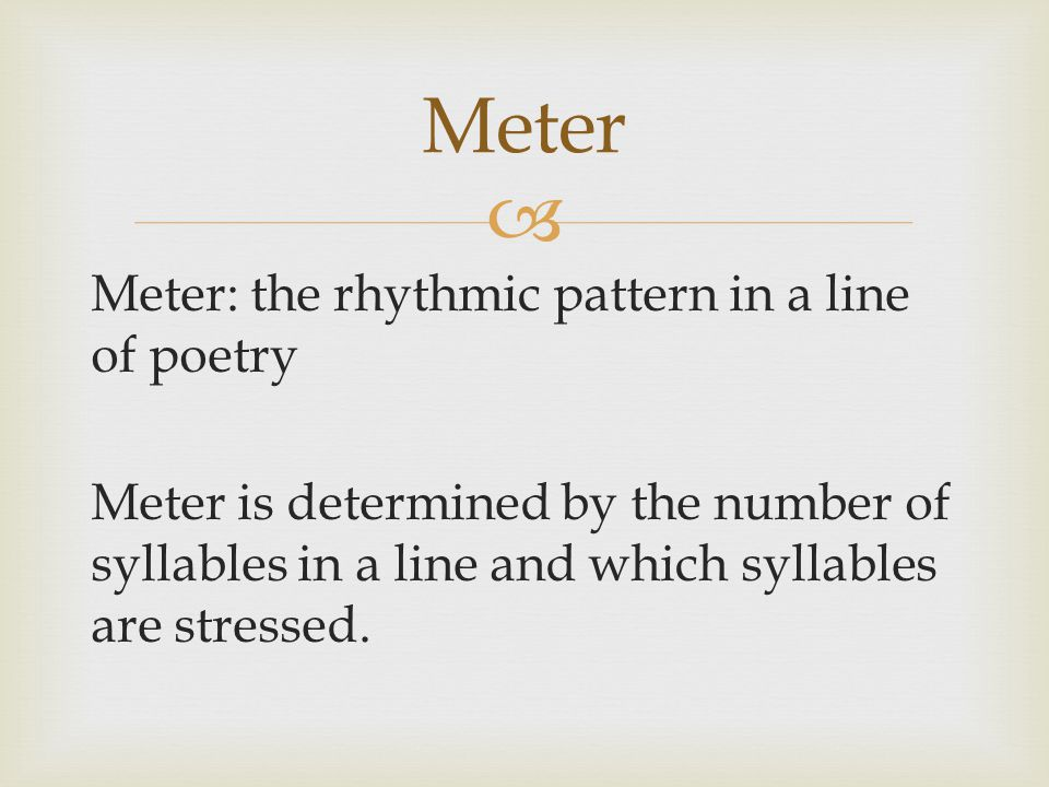 Meter Meter: the rhythmic pattern in a line of poetry Meter is determined by the number of syllables in a line and which syllables are stressed.