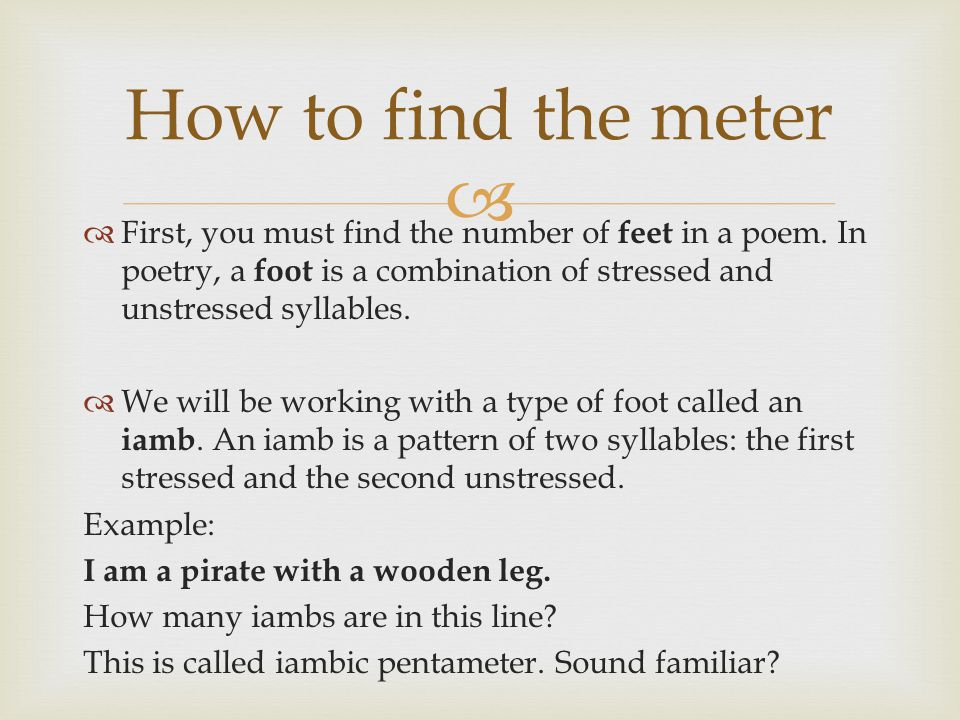 How to find the meter First, you must find the number of feet in a poem. In poetry, a foot is a combination of stressed and unstressed syllables.