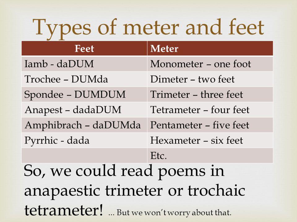 Types of meter and feet Feet. Meter. Iamb - daDUM. Monometer – one foot. Trochee – DUMda. Dimeter – two feet.