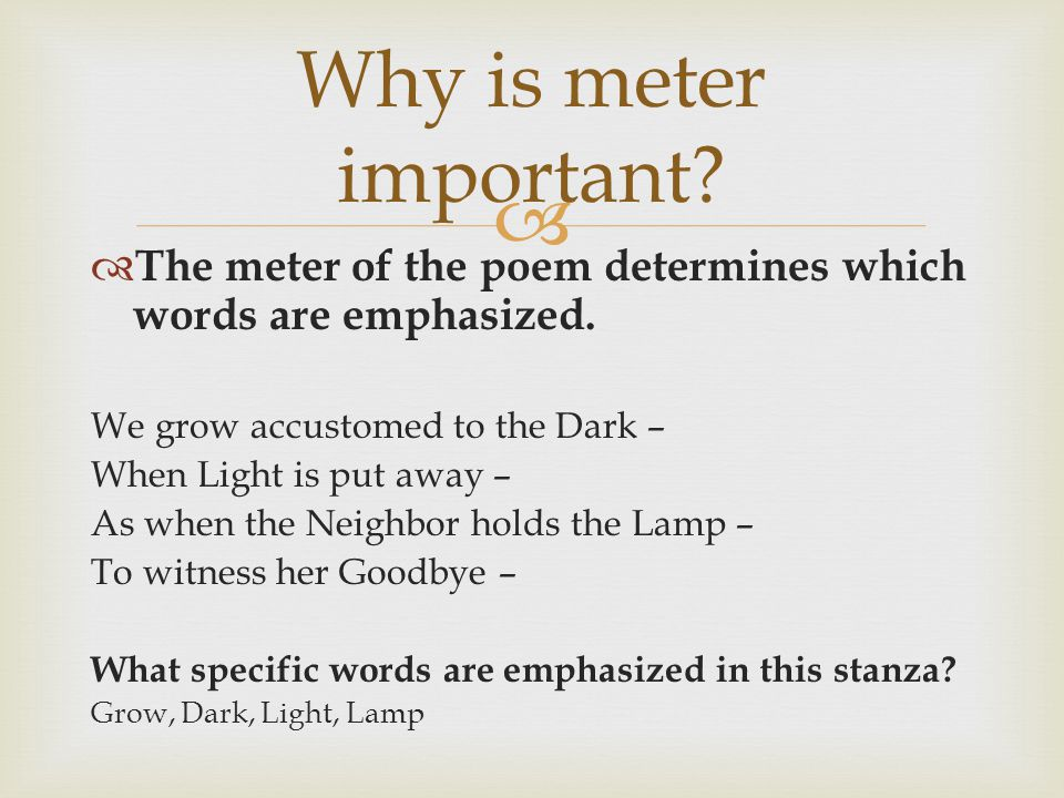 Why is meter important The meter of the poem determines which words are emphasized. We grow accustomed to the Dark –