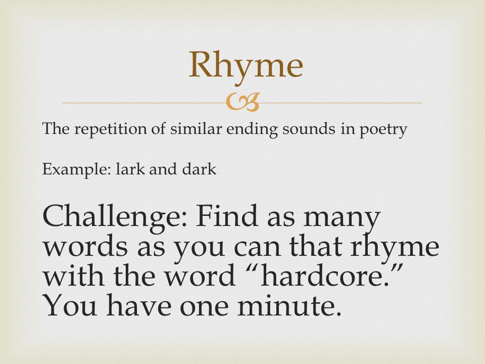 Rhyme The repetition of similar ending sounds in poetry. Example: lark and dark.