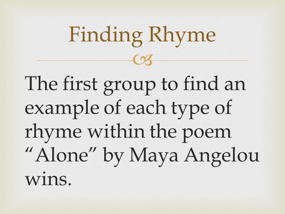 Finding Rhyme The first group to find an example of each type of rhyme within the poem Alone by Maya Angelou wins.