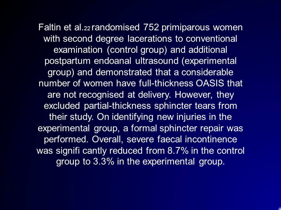 Faltin et al.22 randomised 752 primiparous women with second degree lacerations to conventional examination (control group) and additional postpartum endoanal ultrasound (experimental group) and demonstrated that a considerable number of women have full-thickness OASIS that are not recognised at delivery.