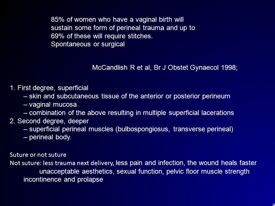 85% of women who have a vaginal birth will sustain some form of perineal trauma and up to 69% of these will require stitches.