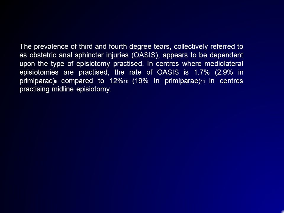 The prevalence of third and fourth degree tears, collectively referred to as obstetric anal sphincter injuries (OASIS), appears to be dependent upon the type of episiotomy practised.