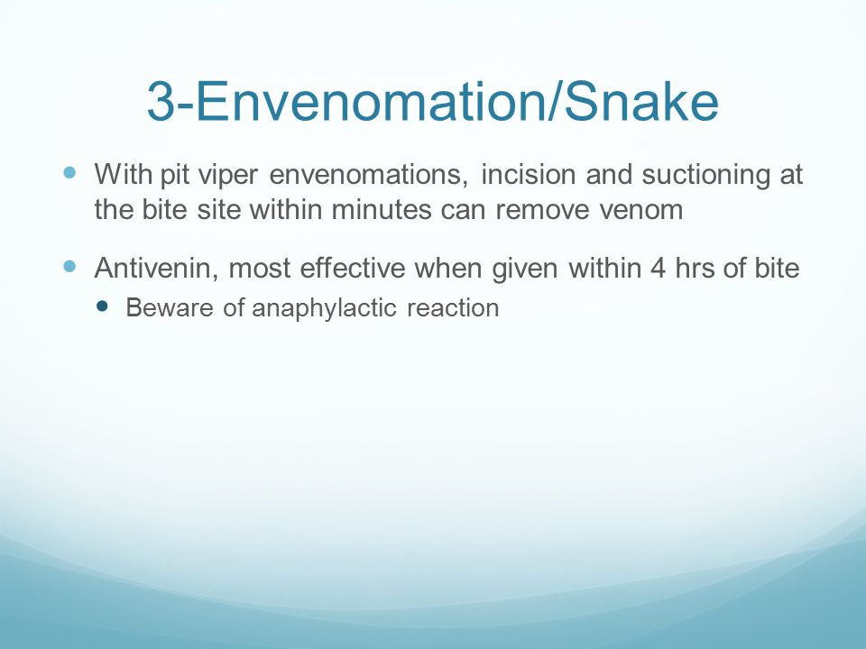 3-Envenomation/Snake With pit viper envenomations, incision and suctioning at the bite site within minutes can remove venom.
