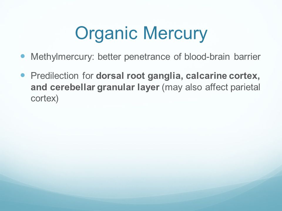 Organic Mercury Methylmercury: better penetrance of blood-brain barrier.