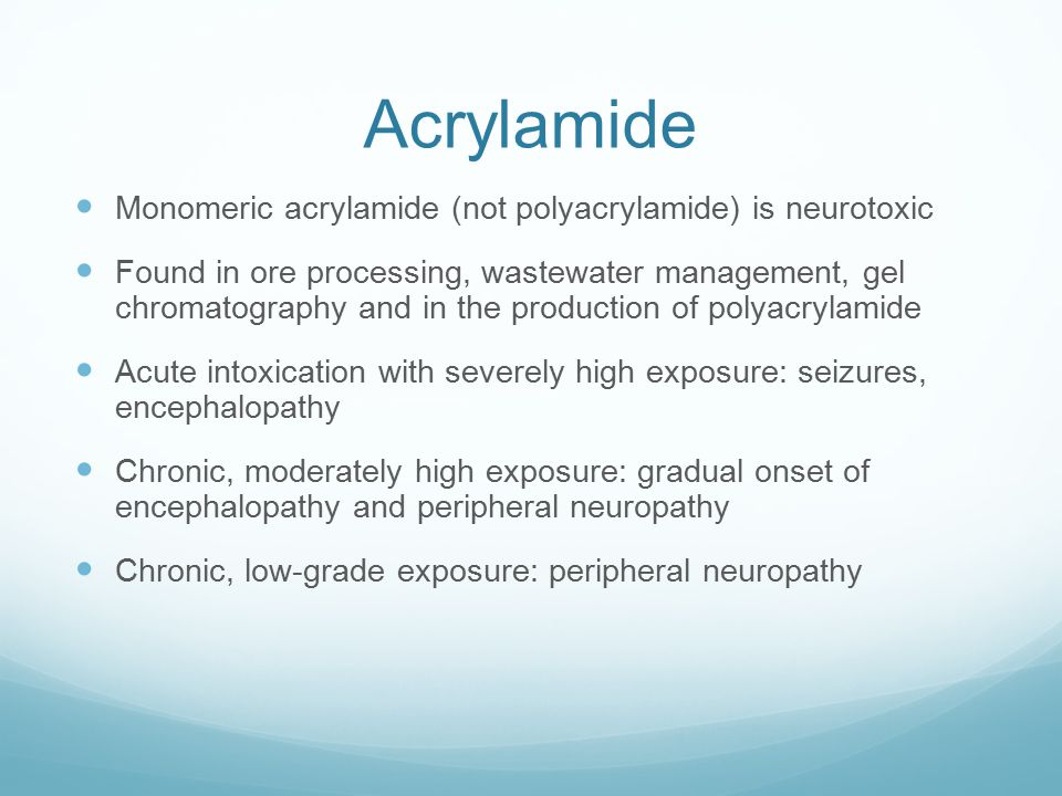 Acrylamide Monomeric acrylamide (not polyacrylamide) is neurotoxic