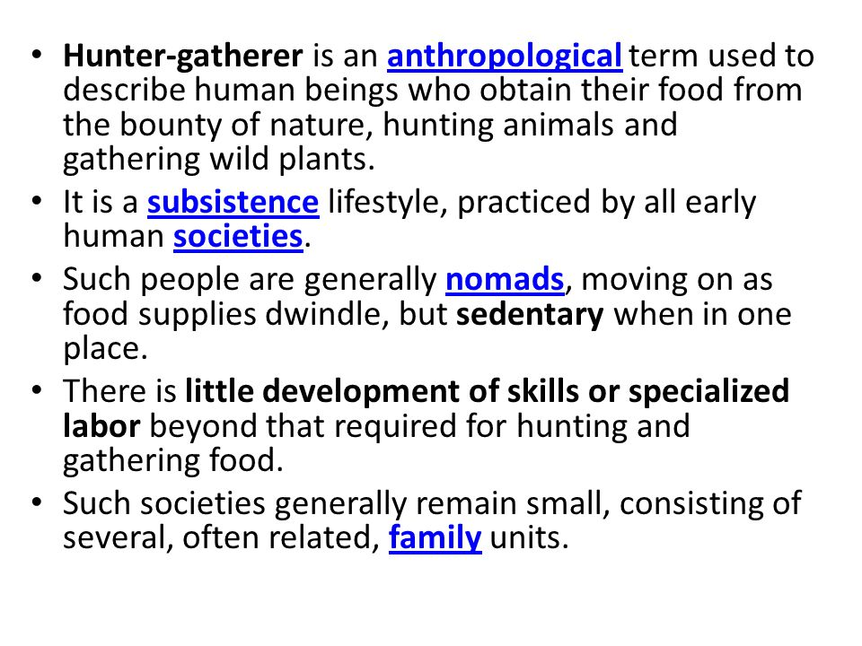 Hunter-gatherer is an anthropological term used to describe human beings who obtain their food from the bounty of nature, hunting animals and gathering wild plants.