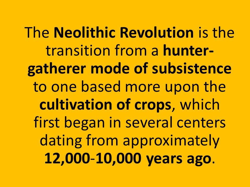 The Neolithic Revolution is the transition from a hunter-gatherer mode of subsistence to one based more upon the cultivation of crops, which first began in several centers dating from approximately 12,000-10,000 years ago.