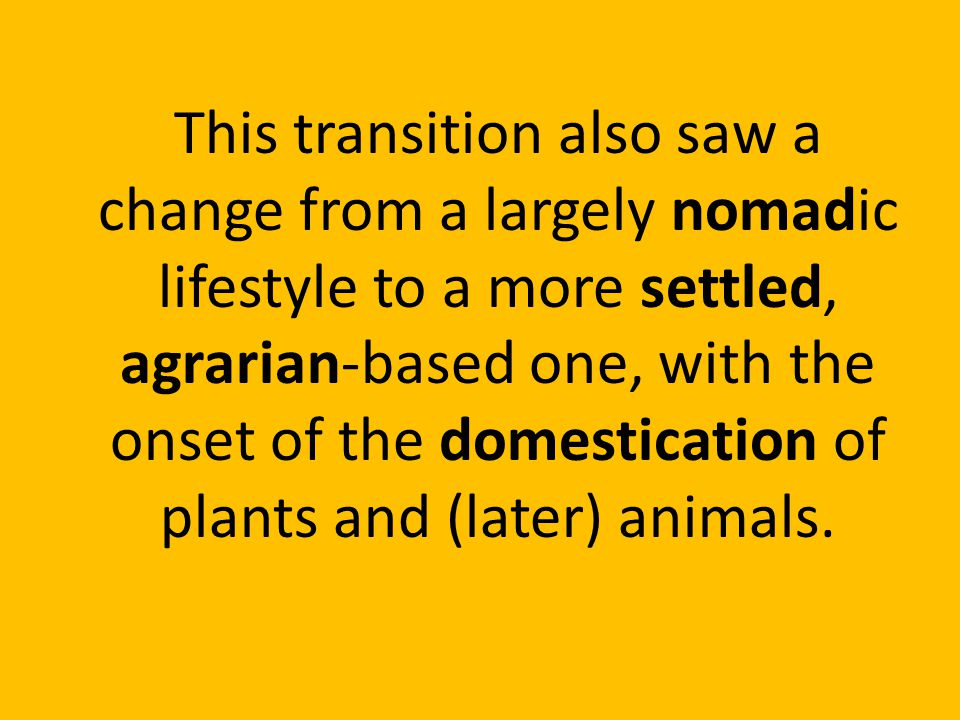 This transition also saw a change from a largely nomadic lifestyle to a more settled, agrarian-based one, with the onset of the domestication of plants and (later) animals.
