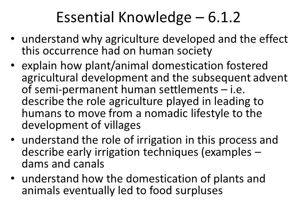 Essential Knowledge – 6.1.2 understand why agriculture developed and the effect this occurrence had on human society.