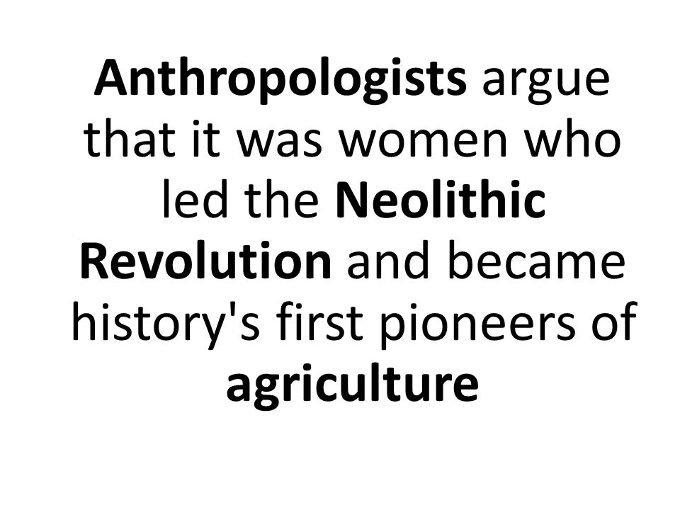 Anthropologists argue that it was women who led the Neolithic Revolution and became history s first pioneers of agriculture