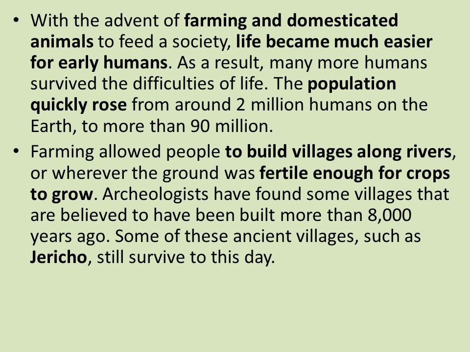With the advent of farming and domesticated animals to feed a society, life became much easier for early humans. As a result, many more humans survived the difficulties of life. The population quickly rose from around 2 million humans on the Earth, to more than 90 million.