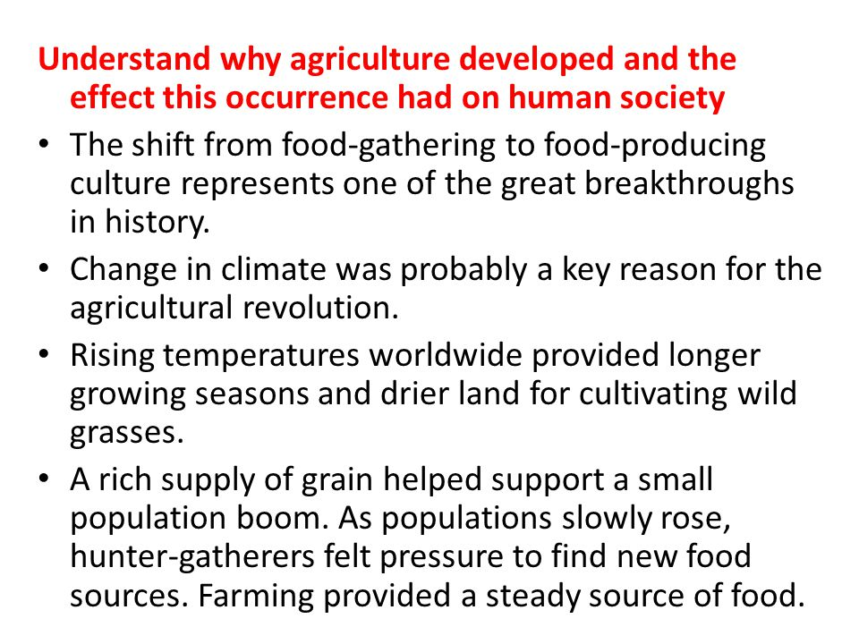 Understand why agriculture developed and the effect this occurrence had on human society
