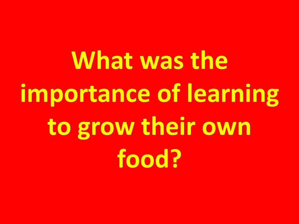 What was the importance of learning to grow their own food