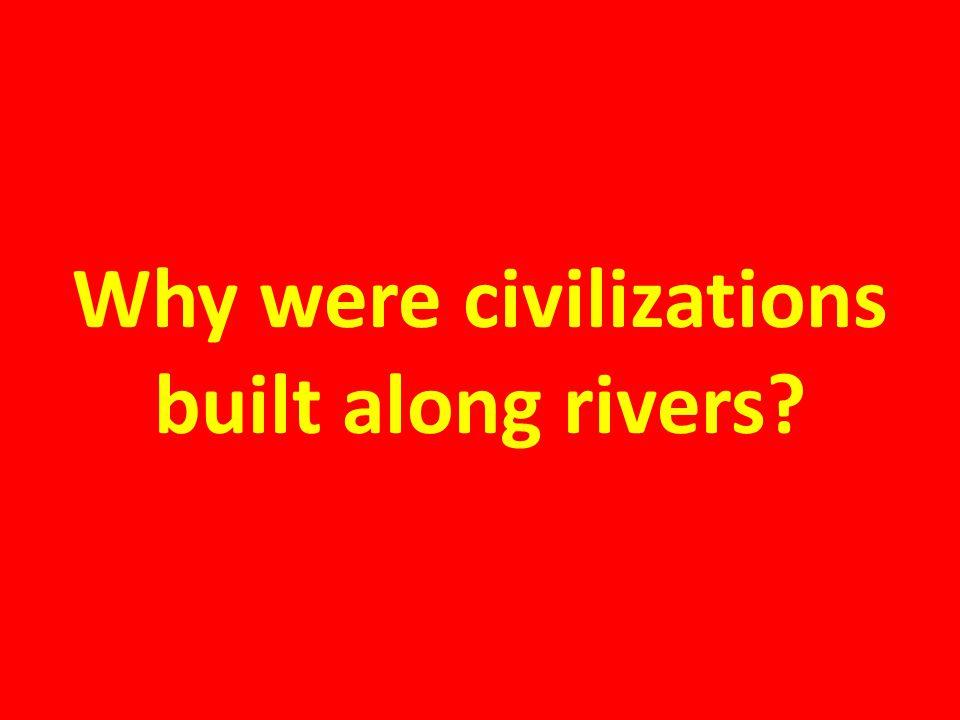 Why were civilizations built along rivers