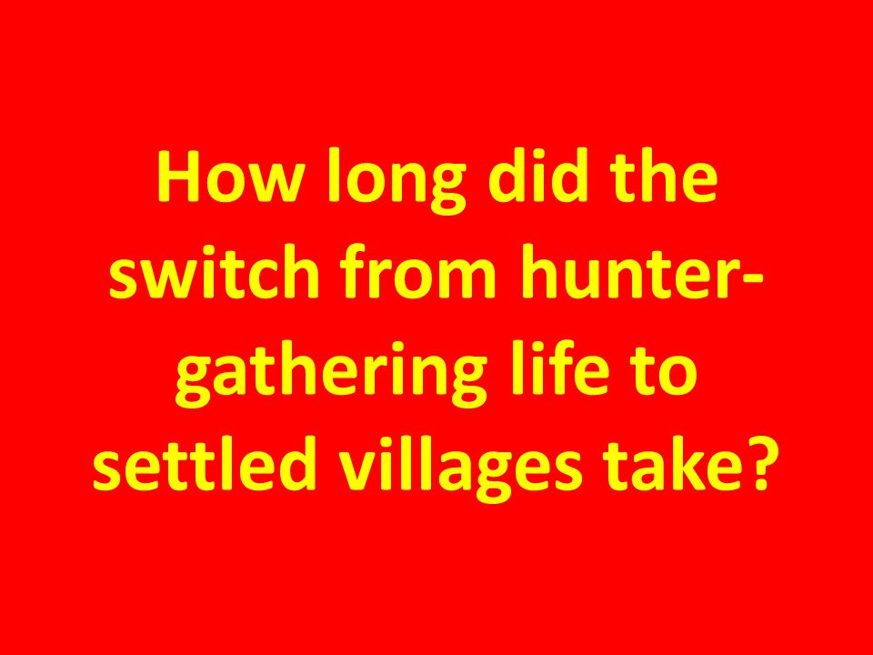 How long did the switch from hunter-gathering life to settled villages take