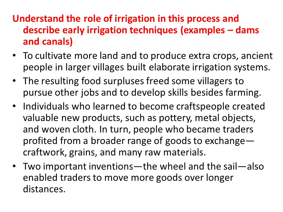 Understand the role of irrigation in this process and describe early irrigation techniques (examples – dams and canals)