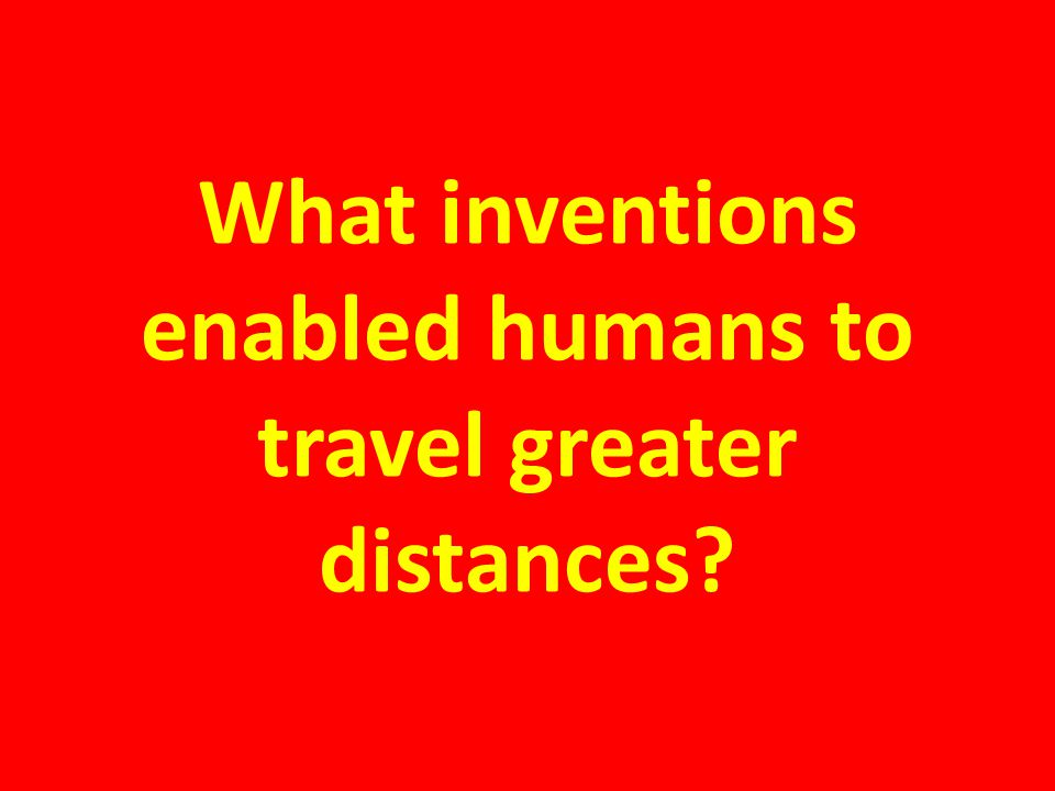 What inventions enabled humans to travel greater distances