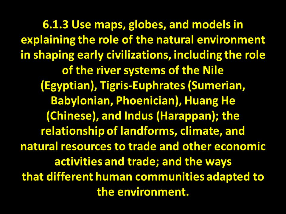 6.1.3 Use maps, globes, and models in explaining the role of the natural environment in shaping early civilizations, including the role of the river systems of the Nile (Egyptian), Tigris-Euphrates (Sumerian, Babylonian, Phoenician), Huang He (Chinese), and Indus (Harappan); the relationship of landforms, climate, and natural resources to trade and other economic activities and trade; and the ways that different human communities adapted to the environment.