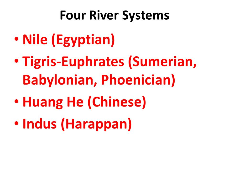 Tigris-Euphrates (Sumerian, Babylonian, Phoenician) Huang He (Chinese)