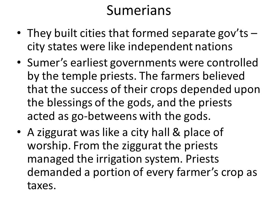 Sumerians They built cities that formed separate gov'ts – city states were like independent nations.