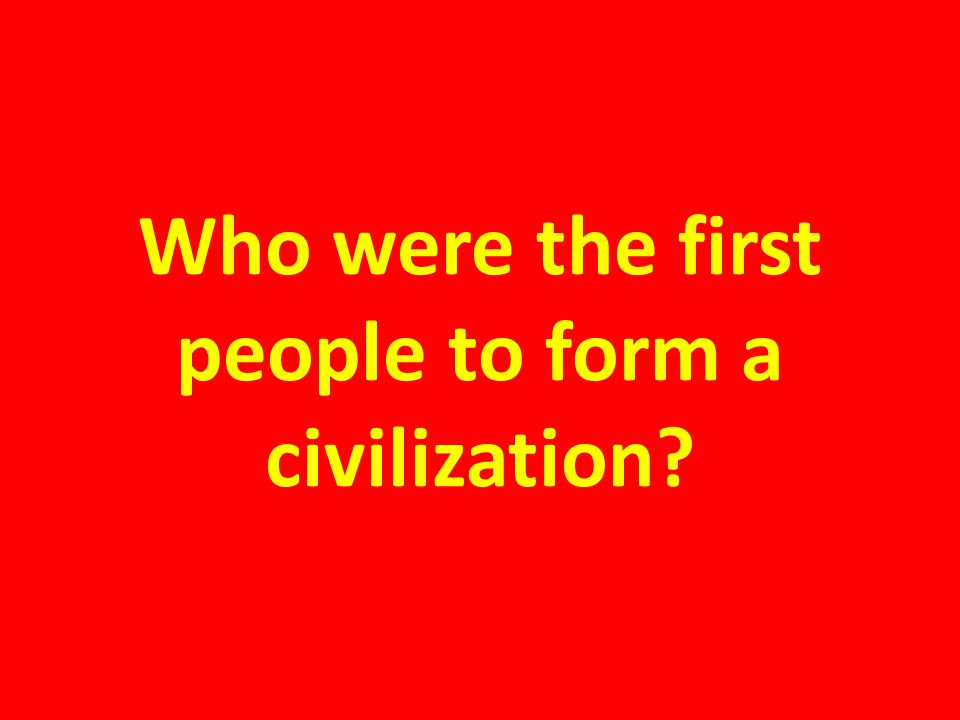 Who were the first people to form a civilization