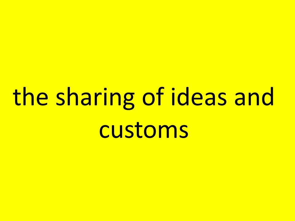 the sharing of ideas and customs