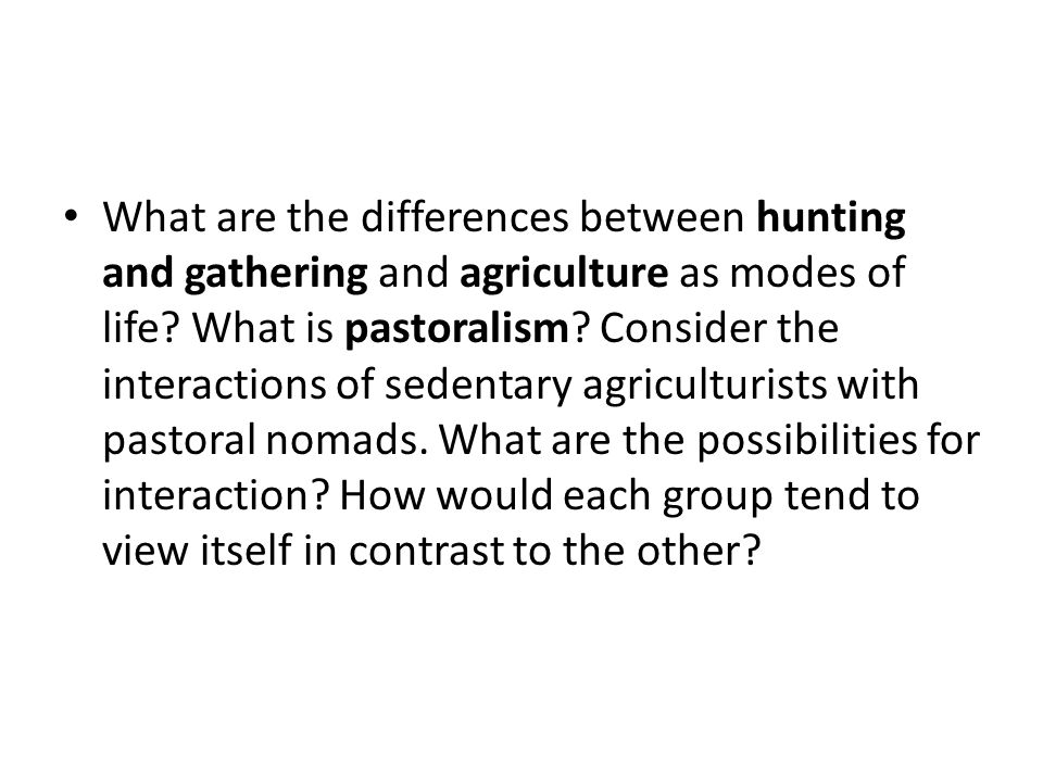 What are the differences between hunting and gathering and agriculture as modes of life.
