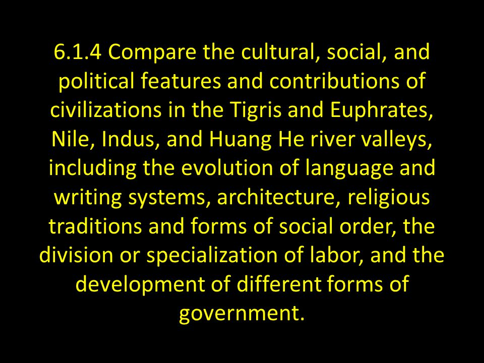 6.1.4 Compare the cultural, social, and political features and contributions of civilizations in the Tigris and Euphrates, Nile, Indus, and Huang He river valleys, including the evolution of language and writing systems, architecture, religious traditions and forms of social order, the division or specialization of labor, and the development of different forms of government.