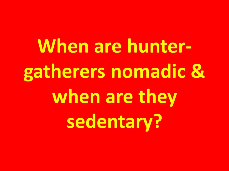When are hunter-gatherers nomadic & when are they sedentary