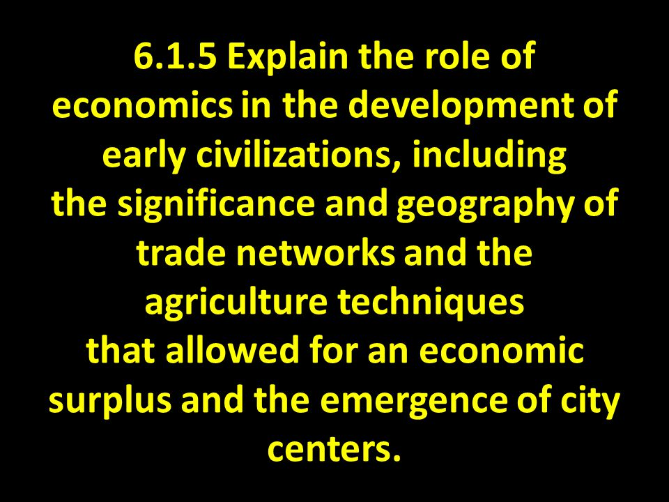 6.1.5 Explain the role of economics in the development of early civilizations, including the significance and geography of trade networks and the agriculture techniques that allowed for an economic surplus and the emergence of city centers.