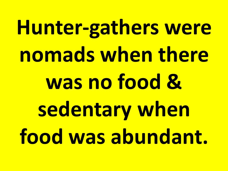 Hunter-gathers were nomads when there was no food & sedentary when food was abundant.