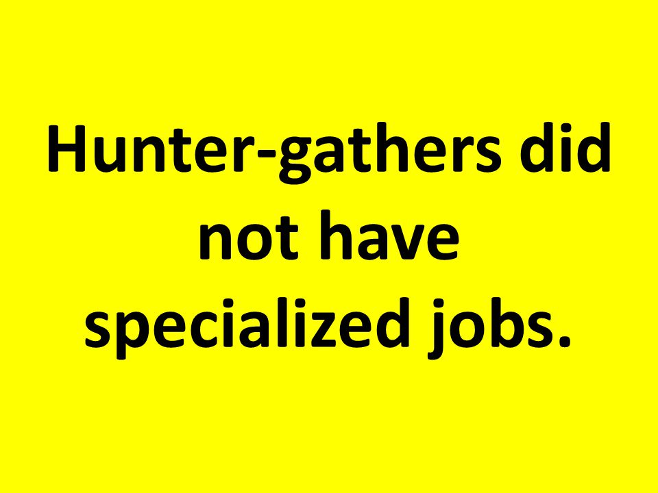 Hunter-gathers did not have specialized jobs.