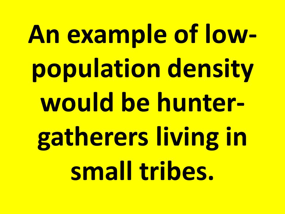 An example of low-population density would be hunter-gatherers living in small tribes.